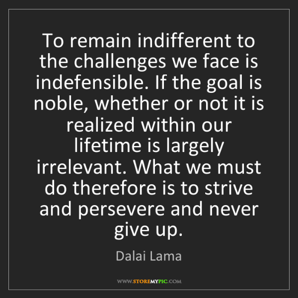 Dalai Lama: To remain indifferent to the challenges we face is indefensible....