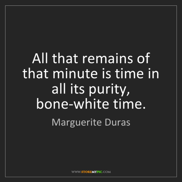 Marguerite Duras: All that remains of that minute is time in all its purity,...
