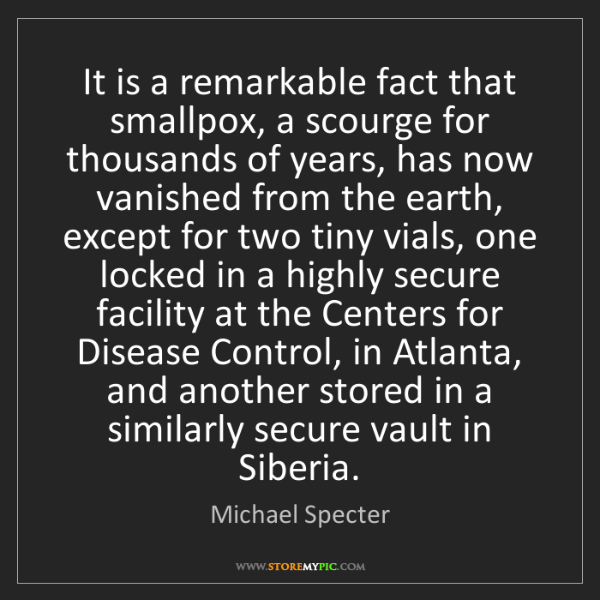 Michael Specter: It is a remarkable fact that smallpox, a scourge for...