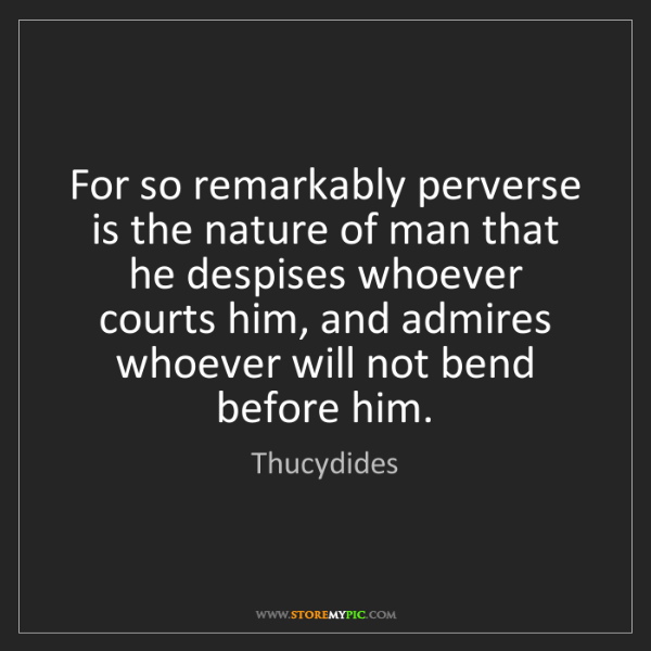 Thucydides: For so remarkably perverse is the nature of man that...