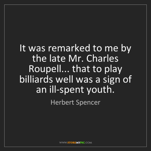 Herbert Spencer: It was remarked to me by the late Mr. Charles Roupell......