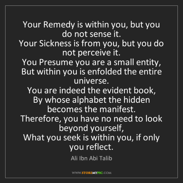 Ali Ibn Abi Talib: Your Remedy is within you, but you do not sense it. ...