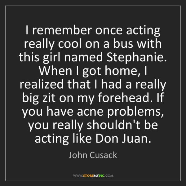 John Cusack: I remember once acting really cool on a bus with this...