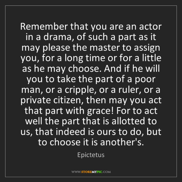 Epictetus: Remember that you are an actor in a drama, of such a...