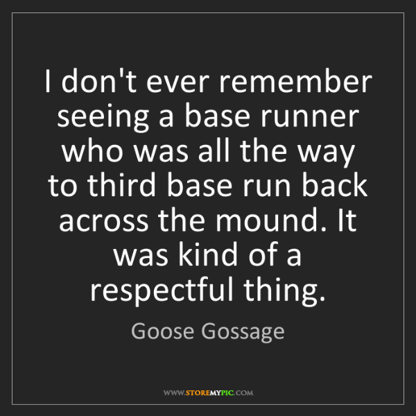Goose Gossage: I don't ever remember seeing a base runner who was all...