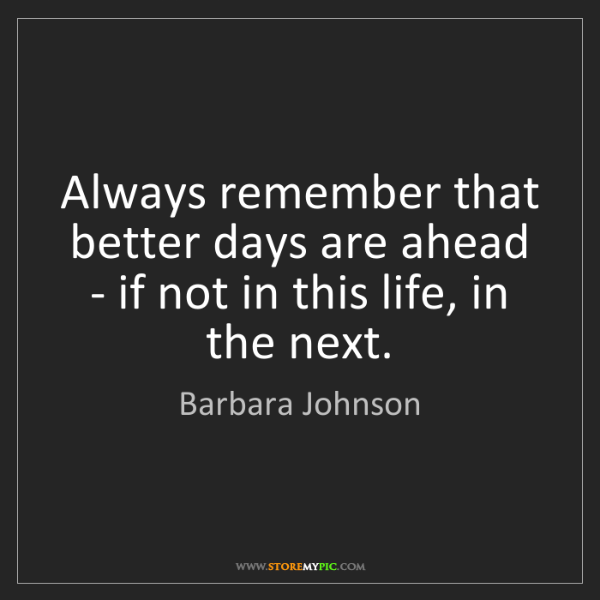 Barbara Johnson: Always remember that better days are ahead - if not in...