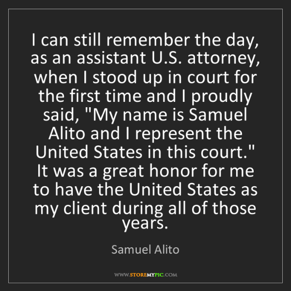 Samuel Alito: I can still remember the day, as an assistant U.S. attorney,...
