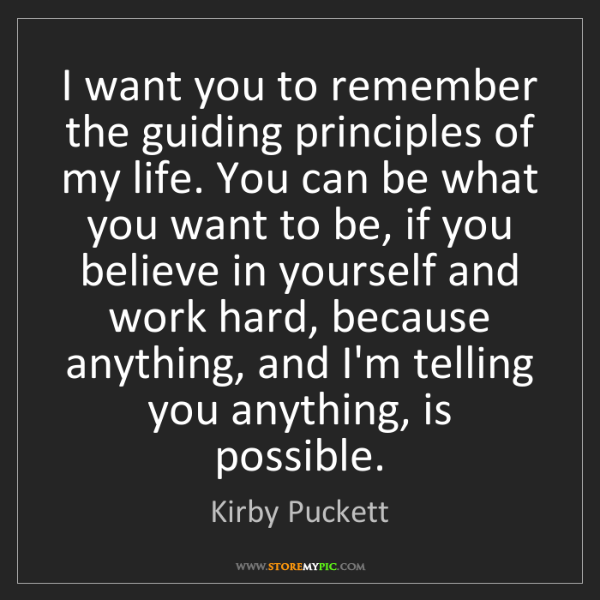 Kirby Puckett: I want you to remember the guiding principles of my life....