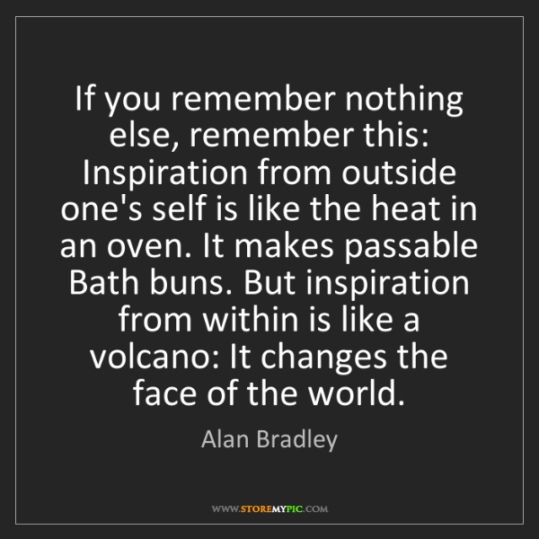 Alan Bradley: If you remember nothing else, remember this: Inspiration...