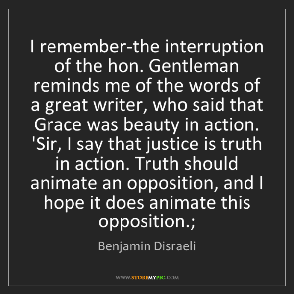 Benjamin Disraeli: I remember-the interruption of the hon. Gentleman reminds...
