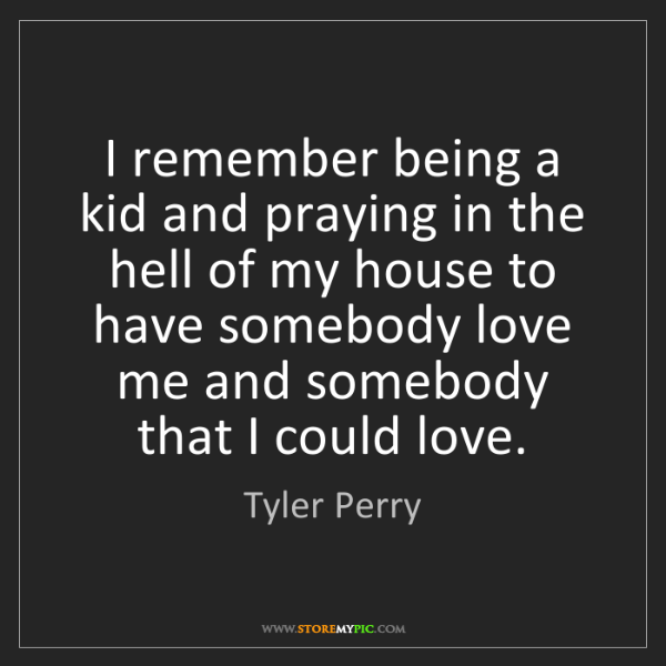 Tyler Perry: I remember being a kid and praying in the hell of my...