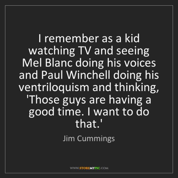 Jim Cummings: I remember as a kid watching TV and seeing Mel Blanc...