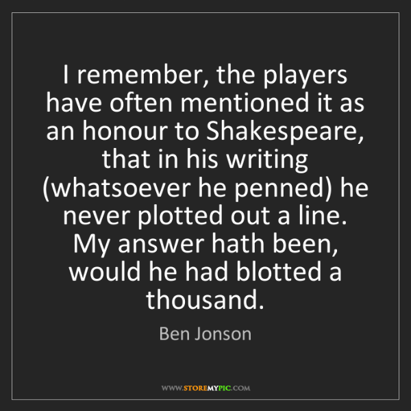 Ben Jonson: I remember, the players have often mentioned it as an...
