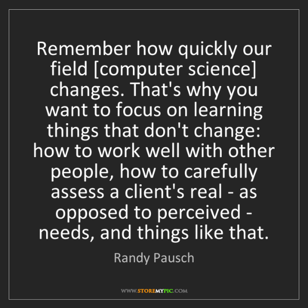 Randy Pausch: Remember how quickly our field [computer science] changes....