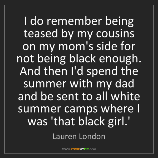 Lauren London: I do remember being teased by my cousins on my mom's...
