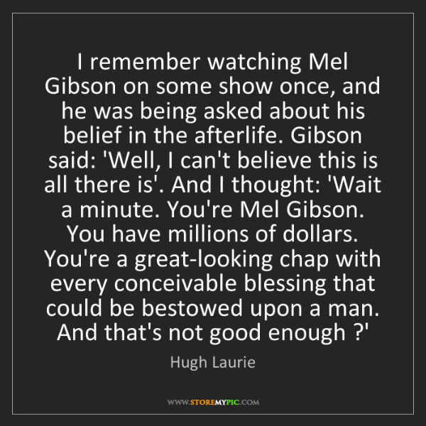 Hugh Laurie: I remember watching Mel Gibson on some show once, and...