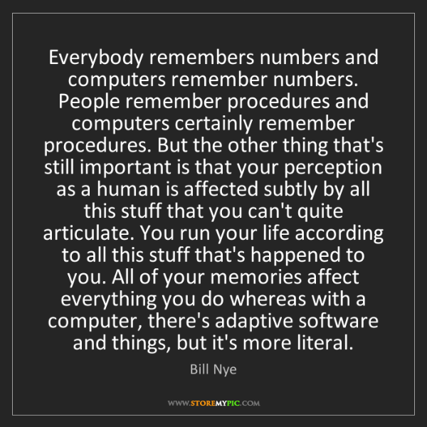 Bill Nye: Everybody remembers numbers and computers remember numbers....