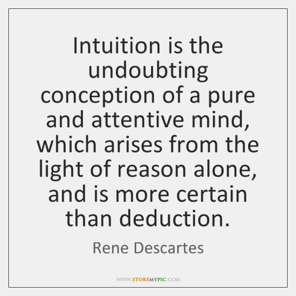 Intuition is the undoubting conception of a pure and attentive mind, which ...