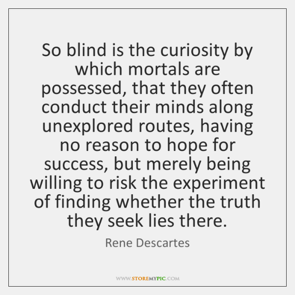 So blind is the curiosity by which mortals are possessed, that they ...