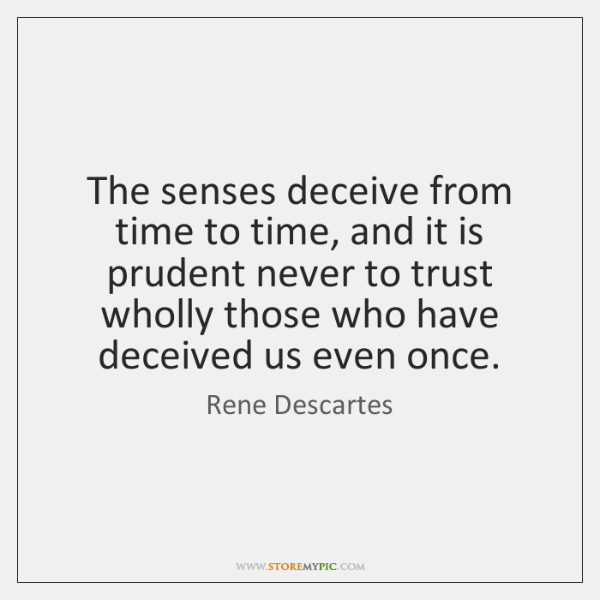 The senses deceive from time to time, and it is prudent never ...