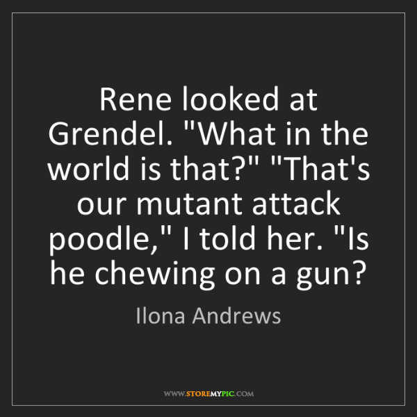 """Ilona Andrews: Rene looked at Grendel. """"What in the world is that?""""..."""