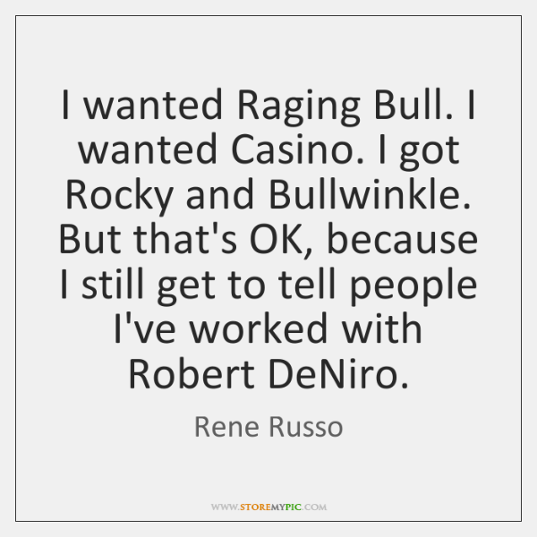 I wanted Raging Bull. I wanted Casino. I got Rocky and Bullwinkle. ...