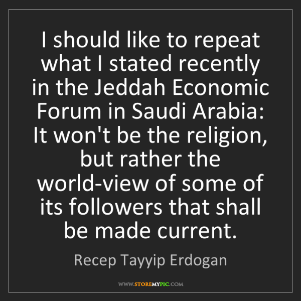 Recep Tayyip Erdogan: I should like to repeat what I stated recently in the...
