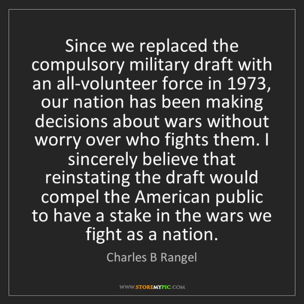 Charles B Rangel: Since we replaced the compulsory military draft with...