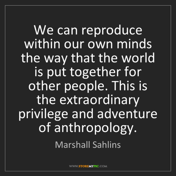 Marshall Sahlins: We can reproduce within our own minds the way that the...