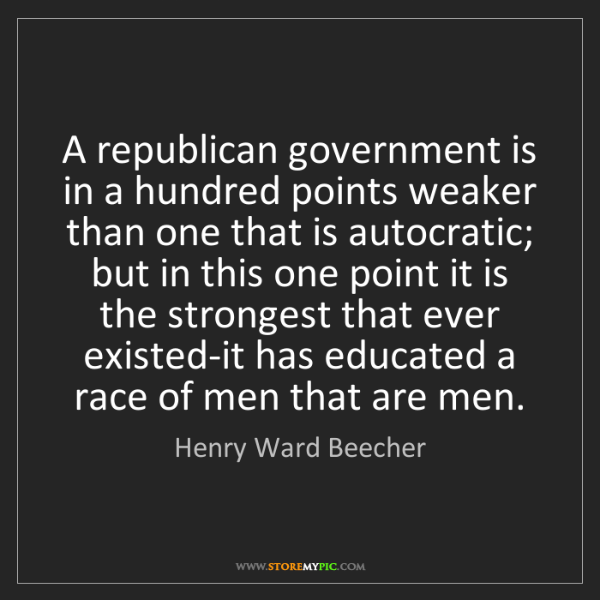 Henry Ward Beecher: A republican government is in a hundred points weaker...