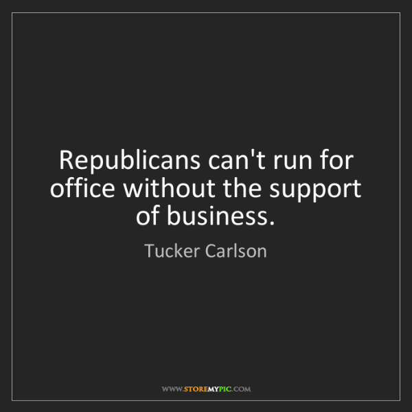 Tucker Carlson: Republicans can't run for office without the support...