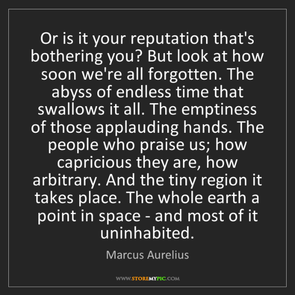 Marcus Aurelius: Or is it your reputation that's bothering you? But look...
