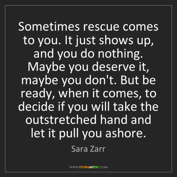 Sara Zarr: Sometimes rescue comes to you. It just shows up, and...