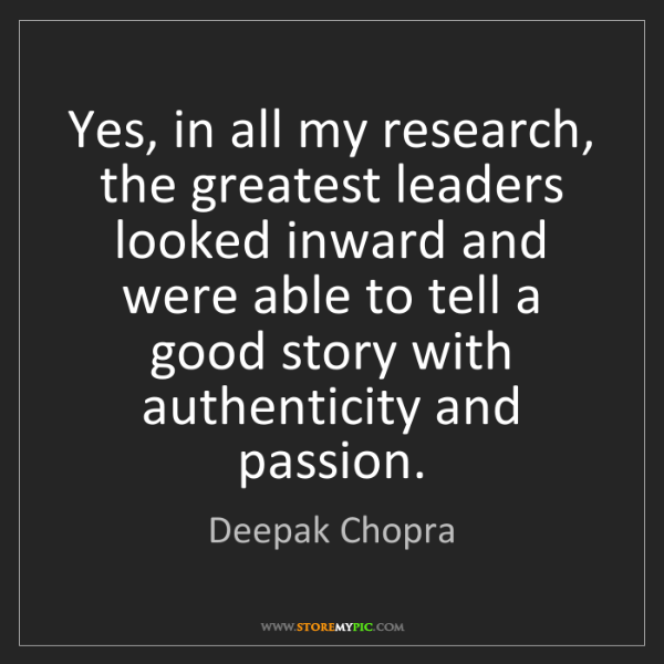 Deepak Chopra: Yes, in all my research, the greatest leaders looked...