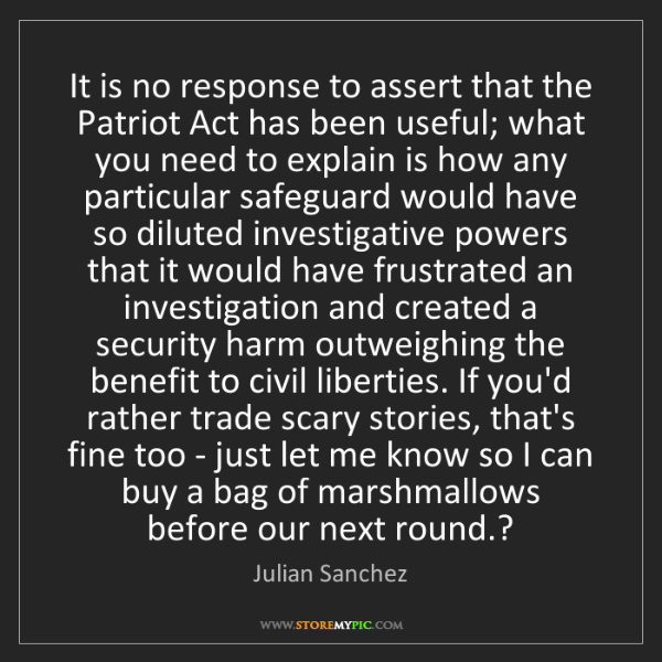Julian Sanchez: It is no response to assert that the Patriot Act has...