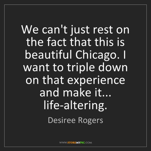 Desiree Rogers: We can't just rest on the fact that this is beautiful...
