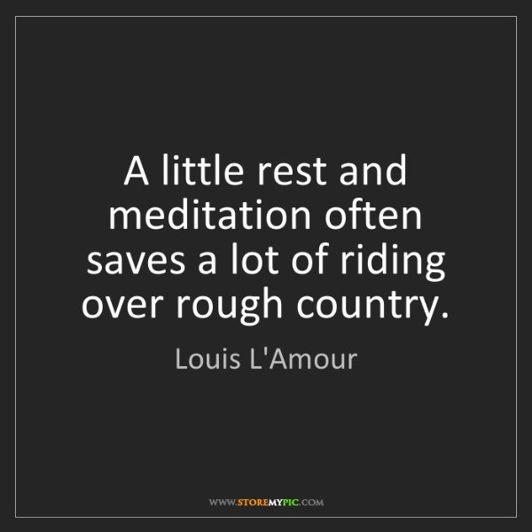 Louis L'Amour: A little rest and meditation often saves a lot of riding...