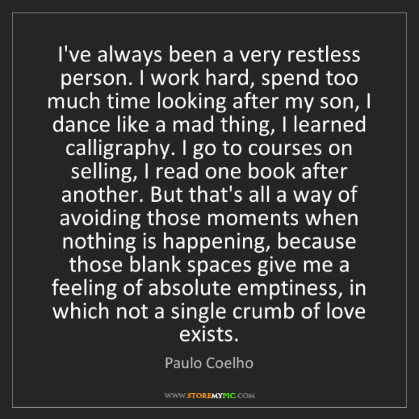 Paulo Coelho: I've always been a very restless person. I work hard,...