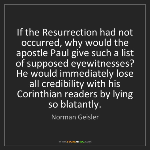 Norman Geisler: If the Resurrection had not occurred, why would the apostle...