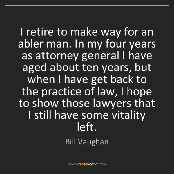 Bill Vaughan: I retire to make way for an abler man. In my four years...