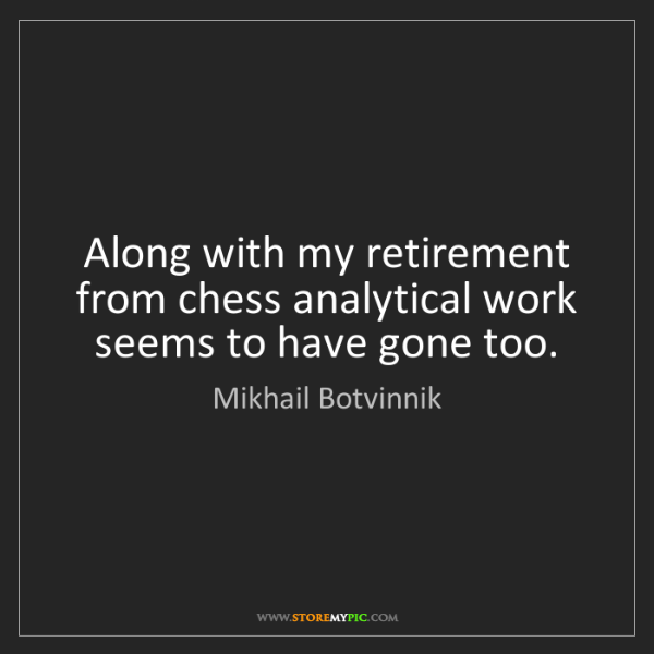 Mikhail Botvinnik: Along with my retirement from chess analytical work seems...