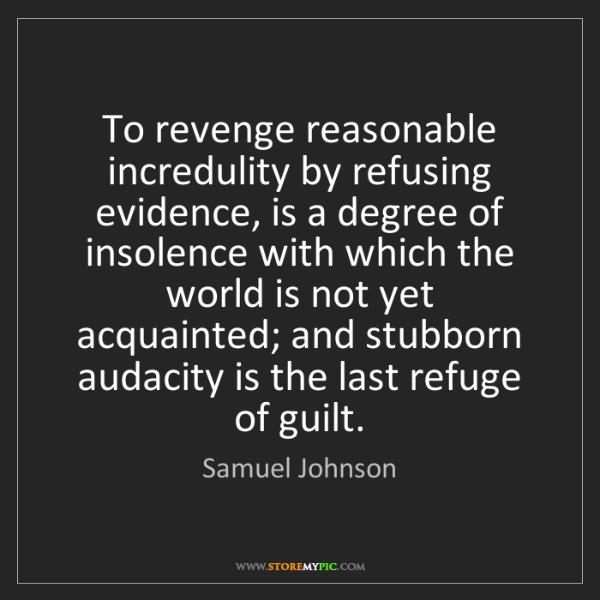 Samuel Johnson: To revenge reasonable incredulity by refusing evidence,...