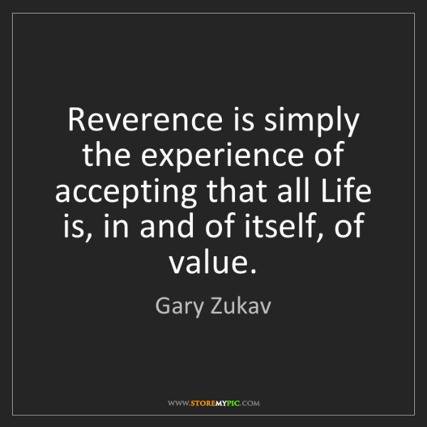 Gary Zukav: Reverence is simply the experience of accepting that...