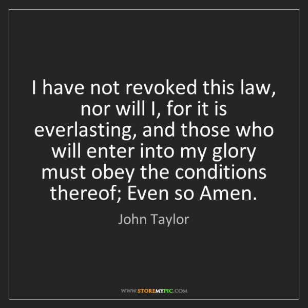 John Taylor: I have not revoked this law, nor will I, for it is everlasting,...