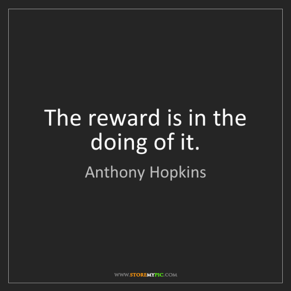 Anthony Hopkins: The reward is in the doing of it.