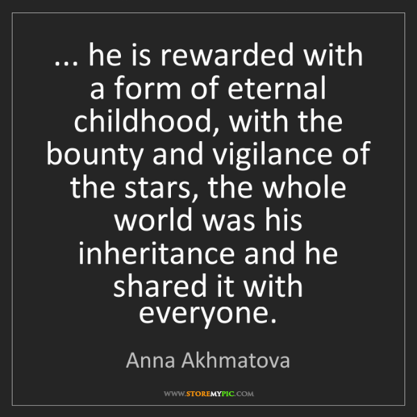 Anna Akhmatova: ... he is rewarded with a form of eternal childhood,...