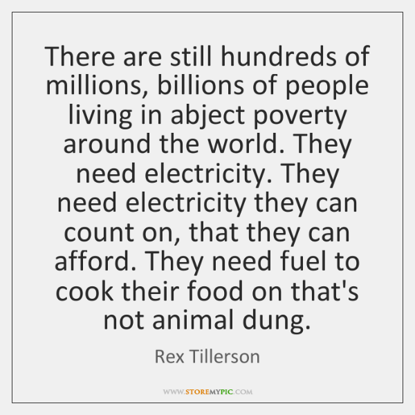 There are still hundreds of millions, billions of people living in abject ...