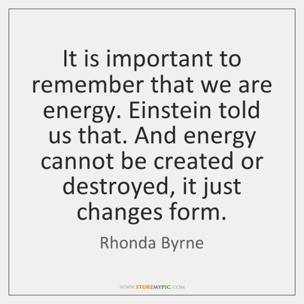 It is important to remember that we are energy. Einstein told us ...