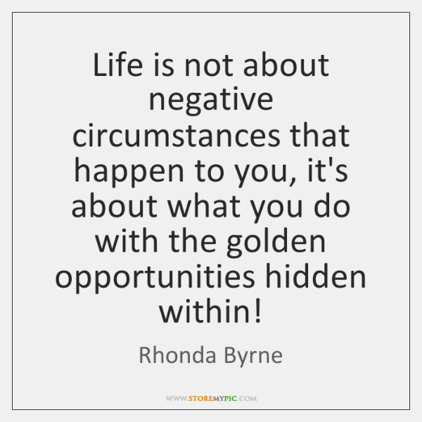 Life is not about negative circumstances that happen to you, it's about ...