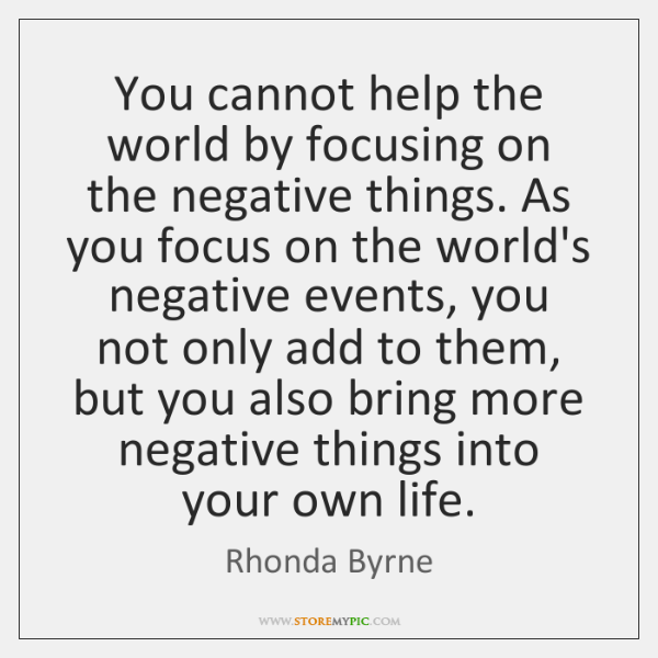 You cannot help the world by focusing on the negative things. As ...